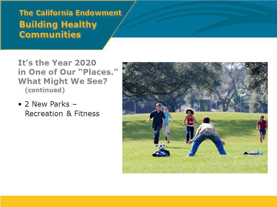Its the Year 2020 in One of Our Places. What Might We See? (continued) 2 New Parks – Recreation & Fitness The California Endowment Building Healthy Co