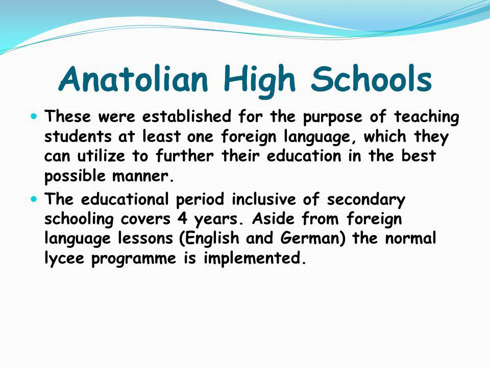 Anatolian High Schools These were established for the purpose of teaching students at least one foreign language, which they can utilize to further th
