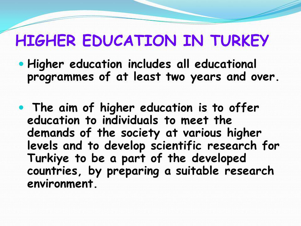 HIGHER EDUCATION IN TURKEY Higher education includes all educational programmes of at least two years and over. The aim of higher education is to offe