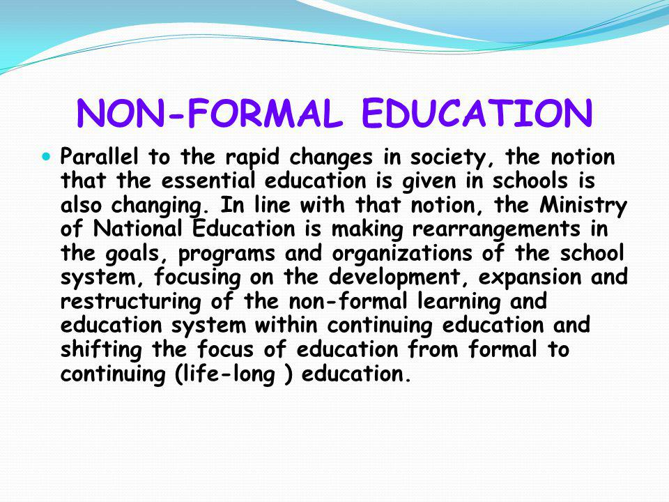 NON-FORMAL EDUCATION Parallel to the rapid changes in society, the notion that the essential education is given in schools is also changing. In line w