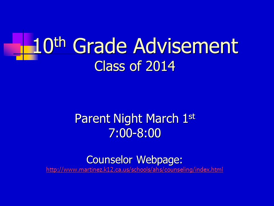 10 th Grade Advisement Class of 2014 Parent Night March 1 st 7:00-8:00 Counselor Webpage: http://www.martinez.k12.ca.us/schools/ahs/counseling/index.html