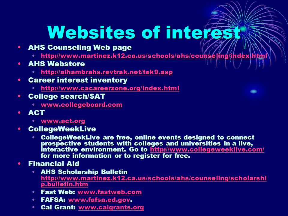 Websites of interest AHS Counseling Web pageAHS Counseling Web page http://www.martinez.k12.ca.us/schools/ahs/counseling/index.htmlhttp://www.martinez.k12.ca.us/schools/ahs/counseling/index.htmlhttp://www.martinez.k12.ca.us/schools/ahs/counseling/index.html AHS WebstoreAHS Webstore http://alhambrahs.revtrak.net/tek9.asphttp://alhambrahs.revtrak.net/tek9.asphttp://alhambrahs.revtrak.net/tek9.asp Career interest inventoryCareer interest inventory http://www.cacareerzone.org/index.htmlhttp://www.cacareerzone.org/index.htmlhttp://www.cacareerzone.org/index.html College search/SATCollege search/SAT www.collegeboard.comwww.collegeboard.comwww.collegeboard.com ACTACT www.act.orgwww.act.orgwww.act.org CollegeWeekLiveCollegeWeekLive CollegeWeekLive are free, online events designed to connect prospective students with colleges and universities in a live, interactive environment.