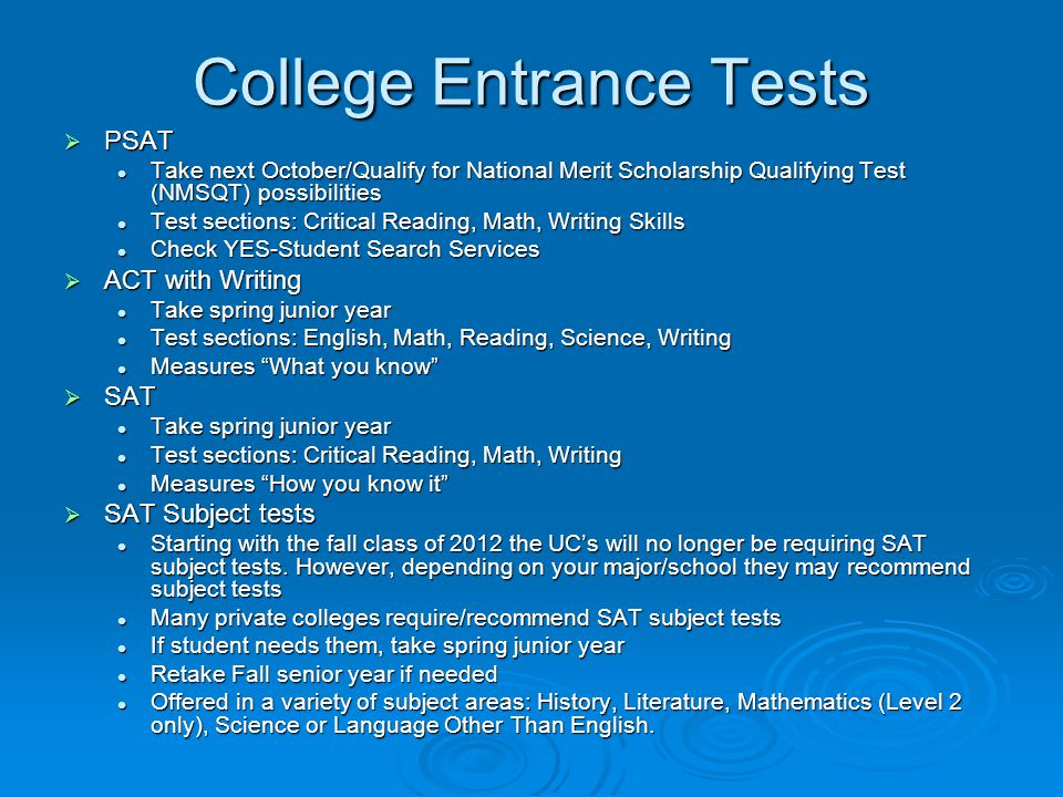 College Entrance Tests PSAT PSAT Take next October/Qualify for National Merit Scholarship Qualifying Test (NMSQT) possibilities Take next October/Qualify for National Merit Scholarship Qualifying Test (NMSQT) possibilities Test sections: Critical Reading, Math, Writing Skills Test sections: Critical Reading, Math, Writing Skills Check YES-Student Search Services Check YES-Student Search Services ACT with Writing ACT with Writing Take spring junior year Take spring junior year Test sections: English, Math, Reading, Science, Writing Test sections: English, Math, Reading, Science, Writing Measures What you know Measures What you know SAT SAT Take spring junior year Take spring junior year Test sections: Critical Reading, Math, Writing Test sections: Critical Reading, Math, Writing Measures How you know it Measures How you know it SAT Subject tests SAT Subject tests Starting with the fall class of 2012 the UCs will no longer be requiring SAT subject tests.
