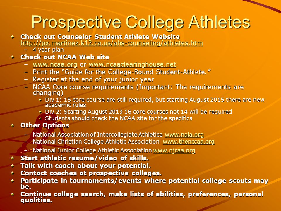 Prospective College Athletes Check out Counselor Student Athlete Website http://px.martinez.k12.ca.us/ahs-counseling/athletes.htm http://px.martinez.k12.ca.us/ahs-counseling/athletes.htm –4 year plan Check out NCAA Web site –www.ncaa.org or www.ncaaclearinghouse.net www.ncaa.orgwww.ncaaclearinghouse.netwww.ncaa.orgwww.ncaaclearinghouse.net –Print the Guide for the College-Bound Student-Athlete.