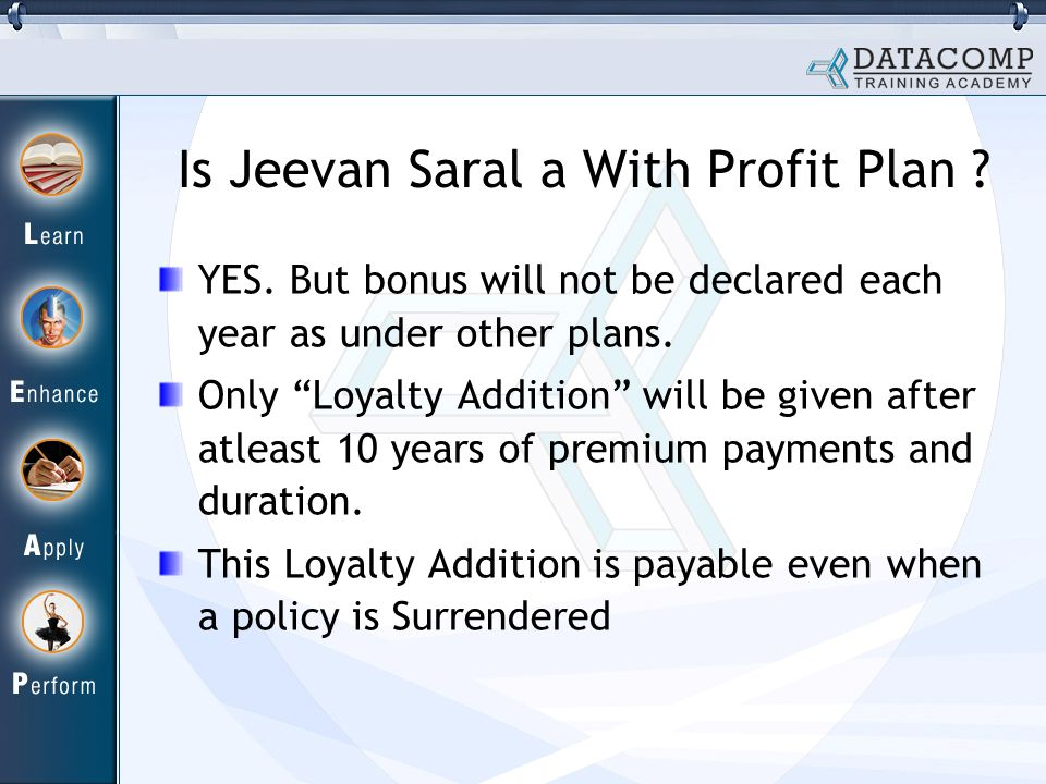 Is Jeevan Saral a With Profit Plan ? YES. But bonus will not be declared each year as under other plans. Only Loyalty Addition will be given after atl