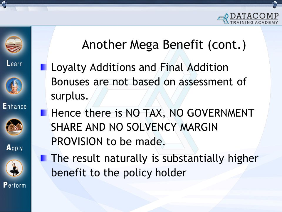 Another Mega Benefit (cont.) Loyalty Additions and Final Addition Bonuses are not based on assessment of surplus. Hence there is NO TAX, NO GOVERNMENT