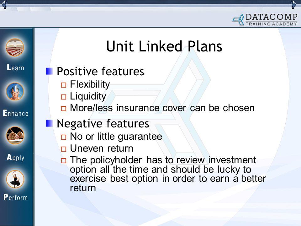 Unit Linked Plans Positive features Flexibility Liquidity More/less insurance cover can be chosen Negative features No or little guarantee Uneven retu