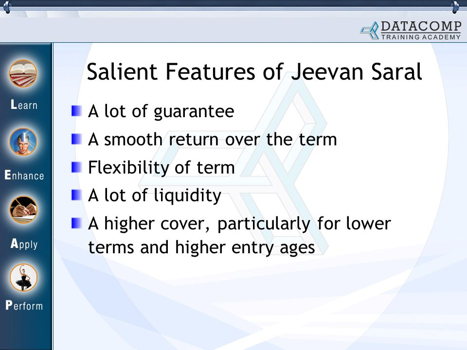Salient Features of Jeevan Saral A lot of guarantee A smooth return over the term Flexibility of term A lot of liquidity A higher cover, particularly for lower terms and higher entry ages