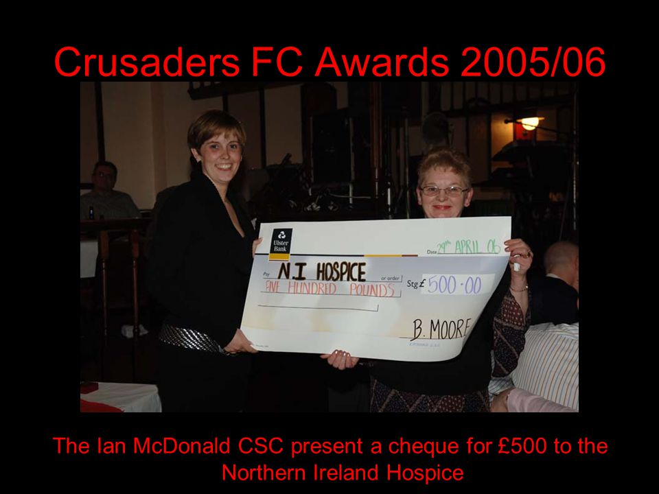 Crusaders FC Awards 2005/06 The Ian McDonald CSC present a cheque for £500 to the Northern Ireland Hospice