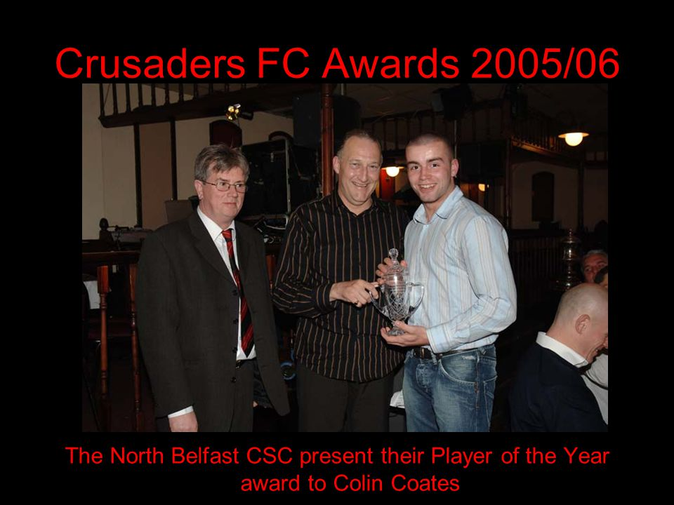 Crusaders FC Awards 2005/06 The North Belfast CSC present their Player of the Year award to Colin Coates