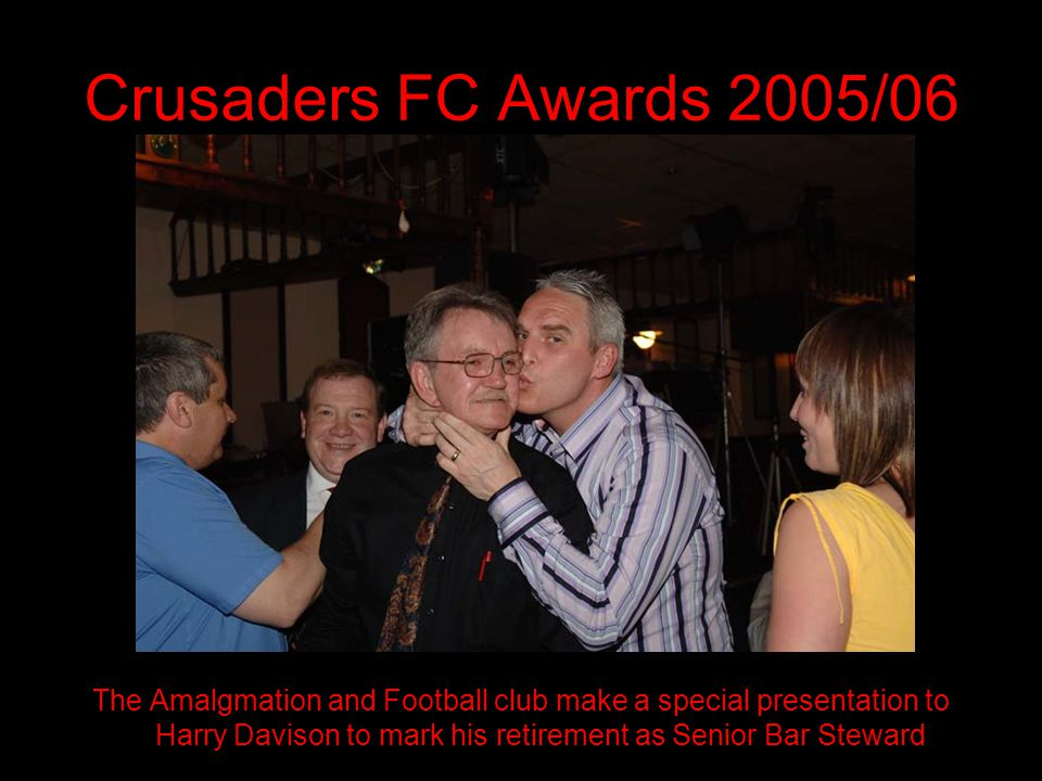 Crusaders FC Awards 2005/06 The Amalgmation and Football club make a special presentation to Harry Davison to mark his retirement as Senior Bar Steward