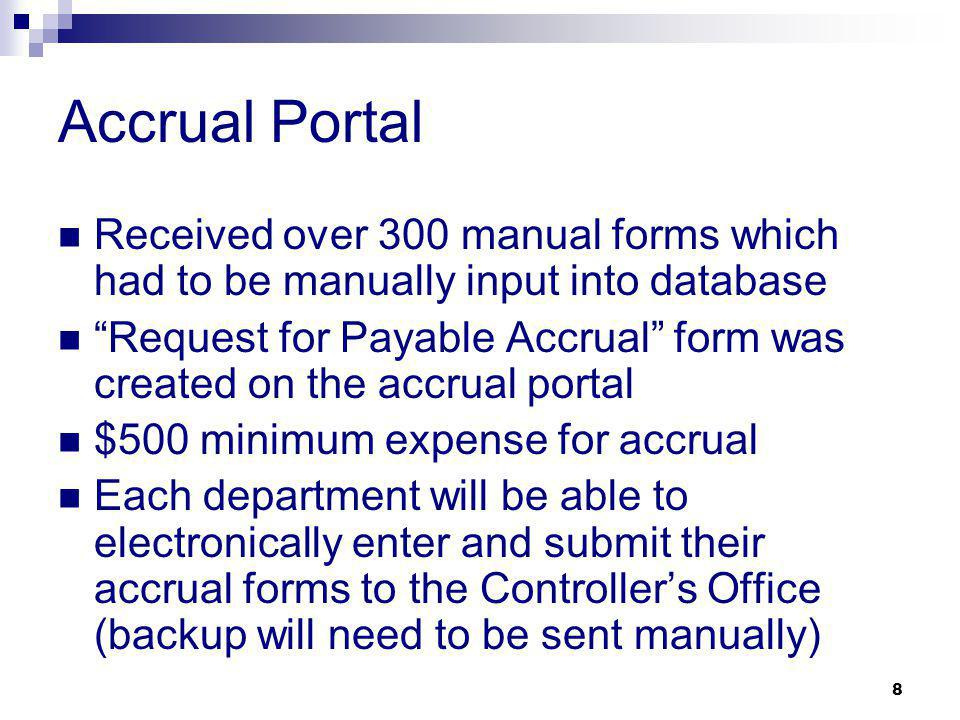 8 Accrual Portal Received over 300 manual forms which had to be manually input into database Request for Payable Accrual form was created on the accrual portal $500 minimum expense for accrual Each department will be able to electronically enter and submit their accrual forms to the Controllers Office (backup will need to be sent manually)