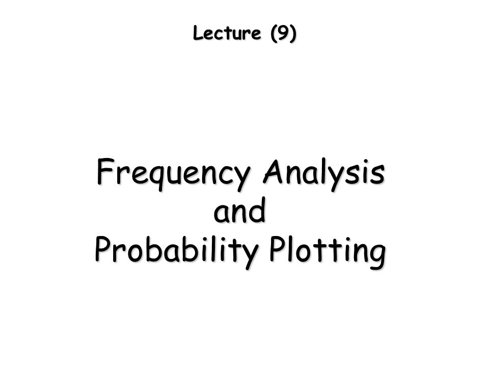 Lecture (9) Frequency Analysis and Probability Plotting