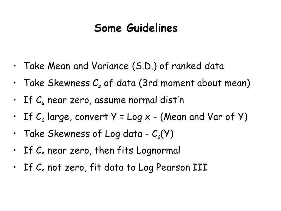 Some Guidelines Take Mean and Variance (S.D.) of ranked data Take Skewness C s of data (3rd moment about mean) If C s near zero, assume normal distn I