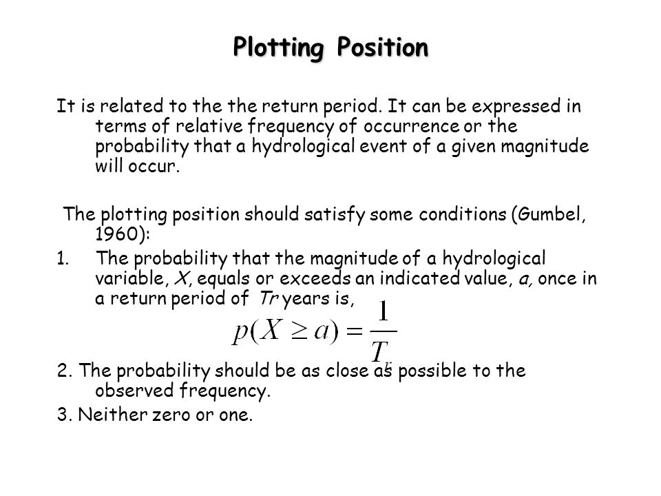 Plotting Position It is related to the the return period. It can be expressed in terms of relative frequency of occurrence or the probability that a h