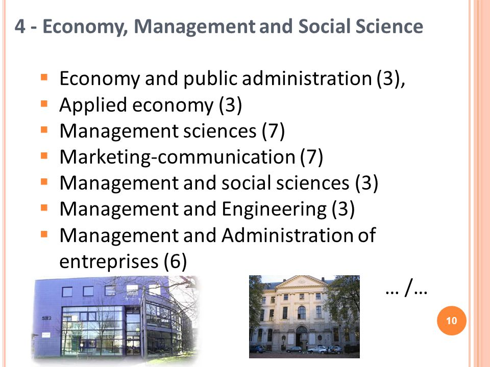 4 - Economy, Management and Social Science Economy and public administration (3), Applied economy (3) Management sciences (7) Marketing-communication (7) Management and social sciences (3) Management and Engineering (3) Management and Administration of entreprises (6) … /… 10