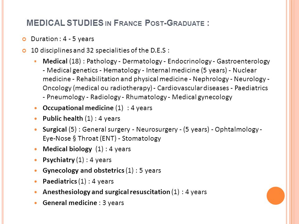 MEDICAL STUDIES IN F RANCE P OST -G RADUATE : Duration : 4 - 5 years 10 disciplines and 32 specialities of the D.E.S : Medical (18) : Pathology - Dermatology - Endocrinology - Gastroenterology - Medical genetics - Hematology - Internal medicine (5 years) - Nuclear medicine - Rehabilitation and physical medicine - Nephrology - Neurology - Oncology (medical ou radiotherapy) - Cardiovascular diseases - Paediatrics - Pneumology - Radiology - Rhumatology - Medical gynecology Occupational medicine (1) : 4 years Public health (1) : 4 years Surgical (5) : General surgery - Neurosurgery - (5 years) - Ophtalmology - Eye-Nose § Throat (ENT) - Stomatology Medical biology (1) : 4 years Psychiatry (1) : 4 years Gynecology and obstetrics (1) : 5 years Paediatrics (1) : 4 years Anesthesiology and surgical resuscitation (1) : 4 years General medicine : 3 years 15