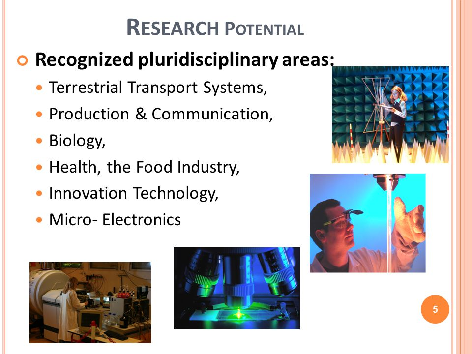 R ESEARCH P OTENTIAL Recognized pluridisciplinary areas: Terrestrial Transport Systems, Production & Communication, Biology, Health, the Food Industry, Innovation Technology, Micro- Electronics 5
