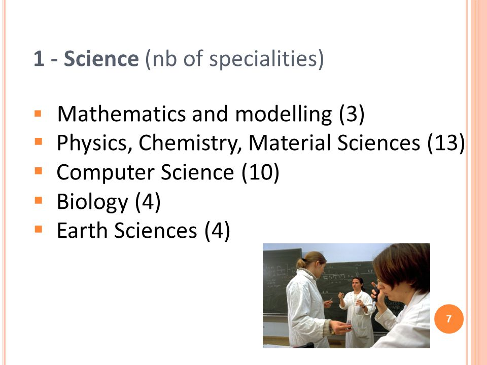 1 - Science (nb of specialities) Mathematics and modelling (3) Physics, Chemistry, Material Sciences (13) Computer Science (10) Biology (4) Earth Sciences (4) 7