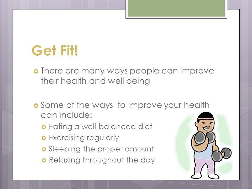 Get Fit! There are many ways people can improve their health and well being Some of the ways to improve your health can include: Eating a well-balance