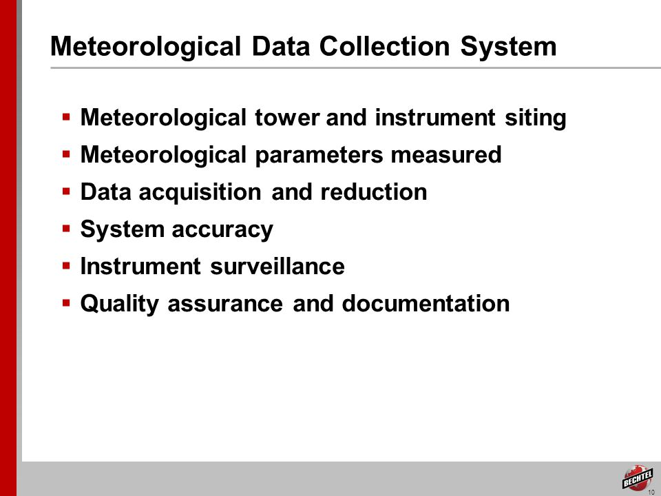 10 Meteorological Data Collection System Meteorological tower and instrument siting Meteorological parameters measured Data acquisition and reduction System accuracy Instrument surveillance Quality assurance and documentation