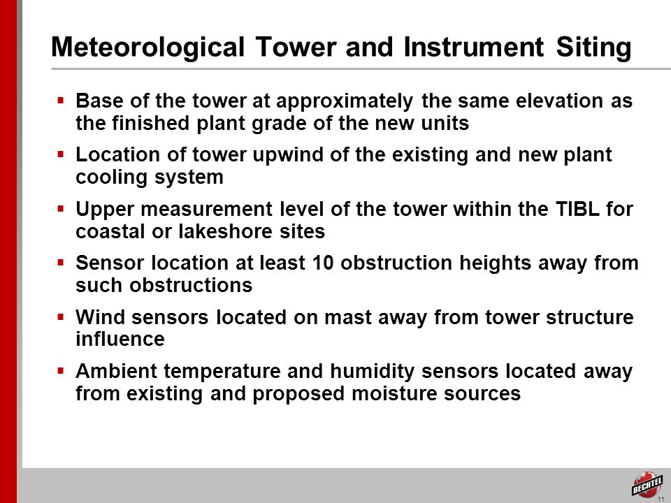 11 Meteorological Tower and Instrument Siting Base of the tower at approximately the same elevation as the finished plant grade of the new units Location of tower upwind of the existing and new plant cooling system Upper measurement level of the tower within the TIBL for coastal or lakeshore sites Sensor location at least 10 obstruction heights away from such obstructions Wind sensors located on mast away from tower structure influence Ambient temperature and humidity sensors located away from existing and proposed moisture sources