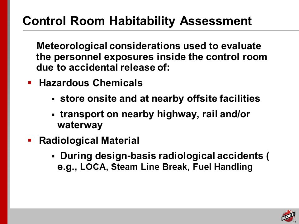 17 Control Room Habitability Assessment Meteorological considerations used to evaluate the personnel exposures inside the control room due to accidental release of: Hazardous Chemicals store onsite and at nearby offsite facilities transport on nearby highway, rail and/or waterway Radiological Material During design-basis radiological accidents ( e.g., LOCA, Steam Line Break, Fuel Handling