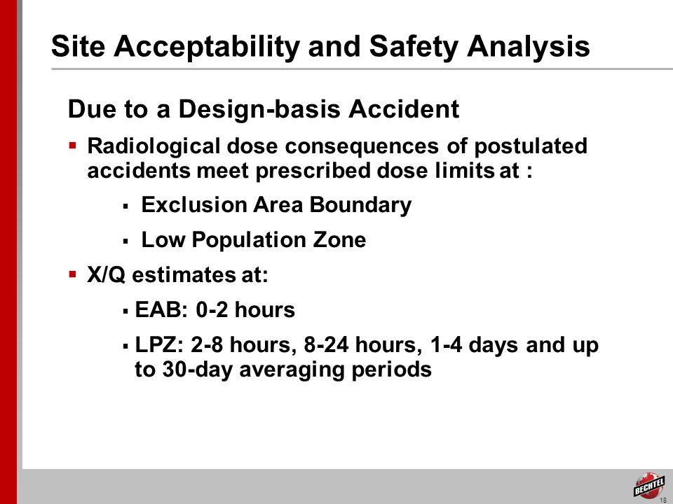 18 Site Acceptability and Safety Analysis Due to a Design-basis Accident Radiological dose consequences of postulated accidents meet prescribed dose limits at : Exclusion Area Boundary Low Population Zone X/Q estimates at: EAB: 0-2 hours LPZ: 2-8 hours, 8-24 hours, 1-4 days and up to 30-day averaging periods