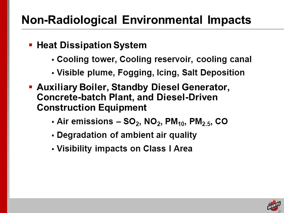 21 Non-Radiological Environmental Impacts Heat Dissipation System Cooling tower, Cooling reservoir, cooling canal Visible plume, Fogging, Icing, Salt Deposition Auxiliary Boiler, Standby Diesel Generator, Concrete-batch Plant, and Diesel-Driven Construction Equipment Air emissions – SO 2, NO 2, PM 10, PM 2.5, CO Degradation of ambient air quality Visibility impacts on Class I Area