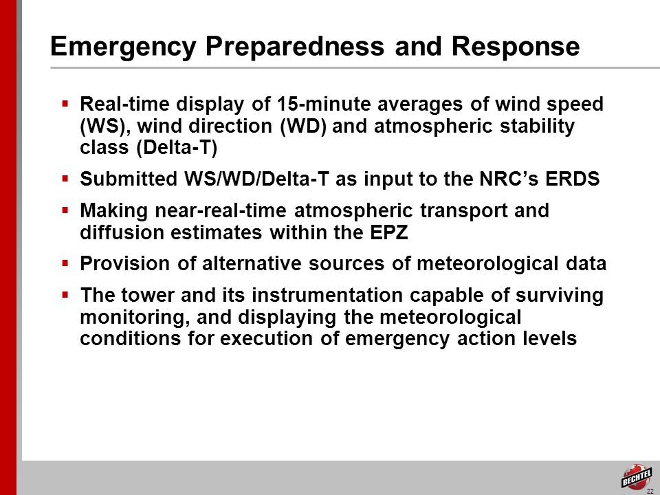 22 Emergency Preparedness and Response Real-time display of 15-minute averages of wind speed (WS), wind direction (WD) and atmospheric stability class (Delta-T) Submitted WS/WD/Delta-T as input to the NRCs ERDS Making near-real-time atmospheric transport and diffusion estimates within the EPZ Provision of alternative sources of meteorological data The tower and its instrumentation capable of surviving monitoring, and displaying the meteorological conditions for execution of emergency action levels