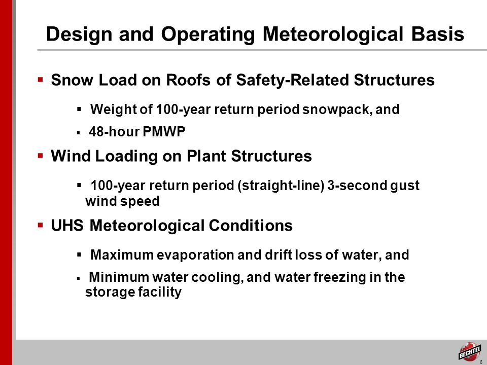 6 Design and Operating Meteorological Basis Snow Load on Roofs of Safety-Related Structures Weight of 100-year return period snowpack, and 48-hour PMWP Wind Loading on Plant Structures 100-year return period (straight-line) 3-second gust wind speed UHS Meteorological Conditions Maximum evaporation and drift loss of water, and Minimum water cooling, and water freezing in the storage facility