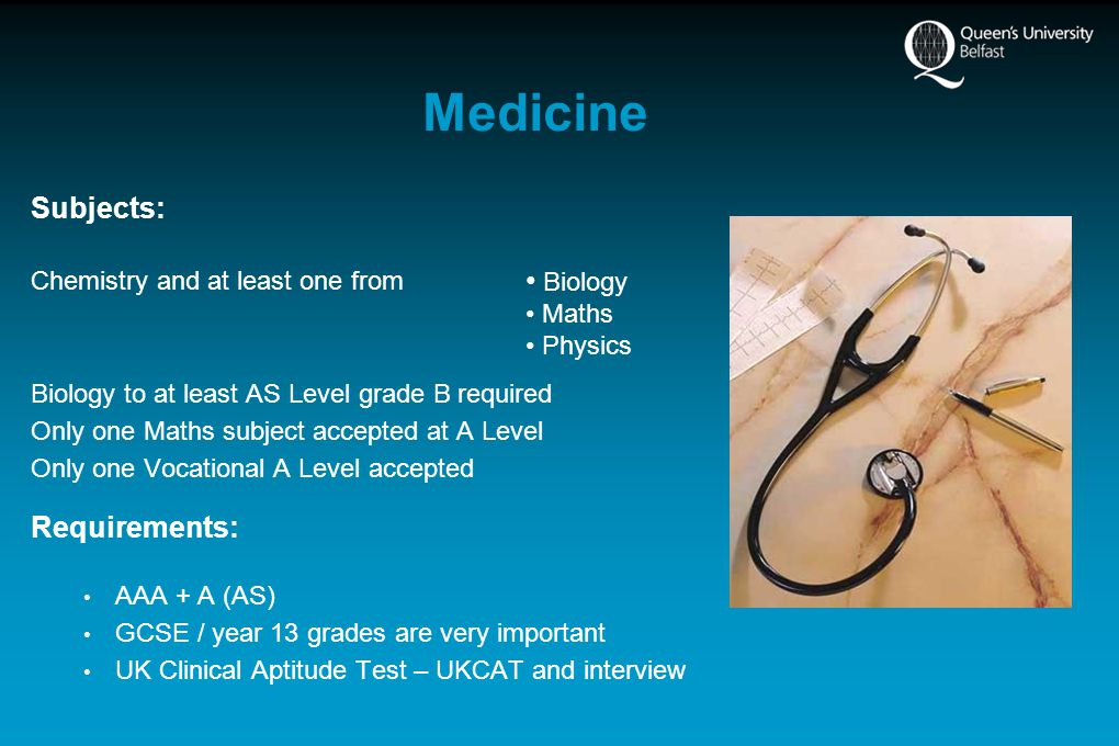 Medicine Subjects: Chemistry and at least one from Biology to at least AS Level grade B required Only one Maths subject accepted at A Level Only one Vocational A Level accepted Requirements: AAA + A (AS) GCSE / year 13 grades are very important UK Clinical Aptitude Test – UKCAT and interview Biology Maths Physics