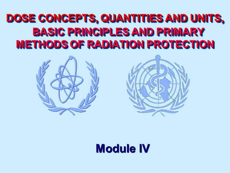 DOSE CONCEPTS, QUANTITIES AND UNITS, BASIC PRINCIPLES AND PRIMARY METHODS OF RADIATION PROTECTION Module IV