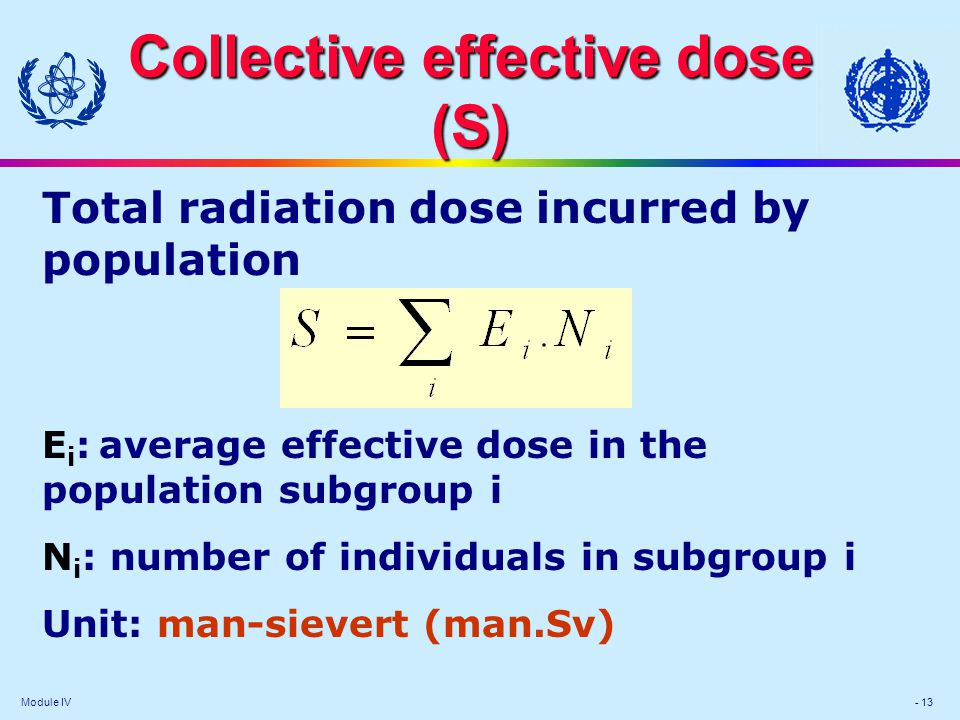 Module IV - 13 Collective effective dose (S) Total radiation dose incurred by population E i : average effective dose in the population subgroup i N i