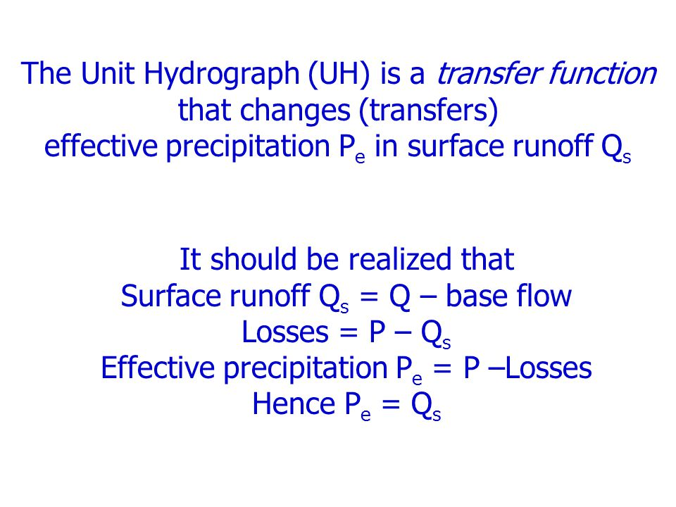 The Unit Hydrograph (UH) is a transfer function that changes (transfers) effective precipitation P e in surface runoff Q s It should be realized that