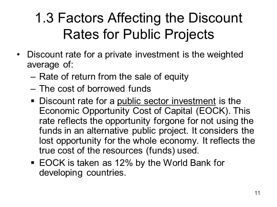 11 1.3 Factors Affecting the Discount Rates for Public Projects Discount rate for a private investment is the weighted average of: –Rate of return fro