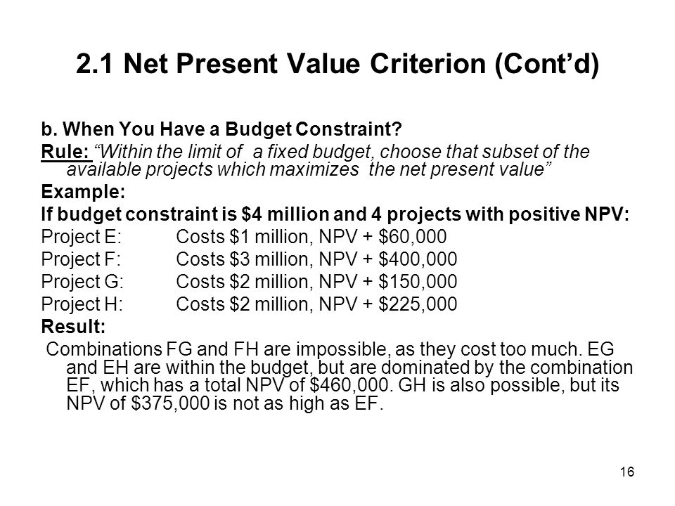 16 2.1 Net Present Value Criterion (Contd) b. When You Have a Budget Constraint? Rule: Within the limit of a fixed budget, choose that subset of the a