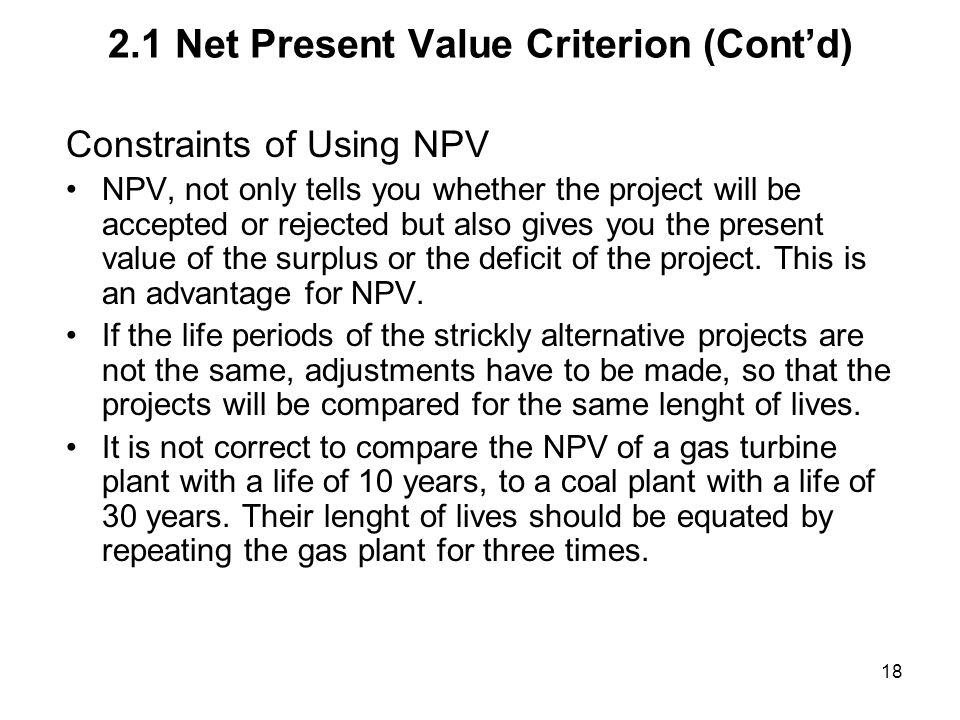 18 2.1 Net Present Value Criterion (Contd) Constraints of Using NPV NPV, not only tells you whether the project will be accepted or rejected but also