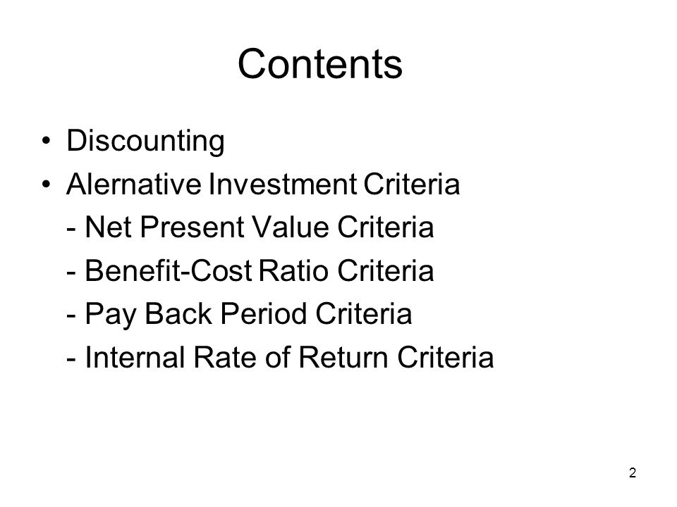 2 Contents Discounting Alernative Investment Criteria - Net Present Value Criteria - Benefit-Cost Ratio Criteria - Pay Back Period Criteria - Internal