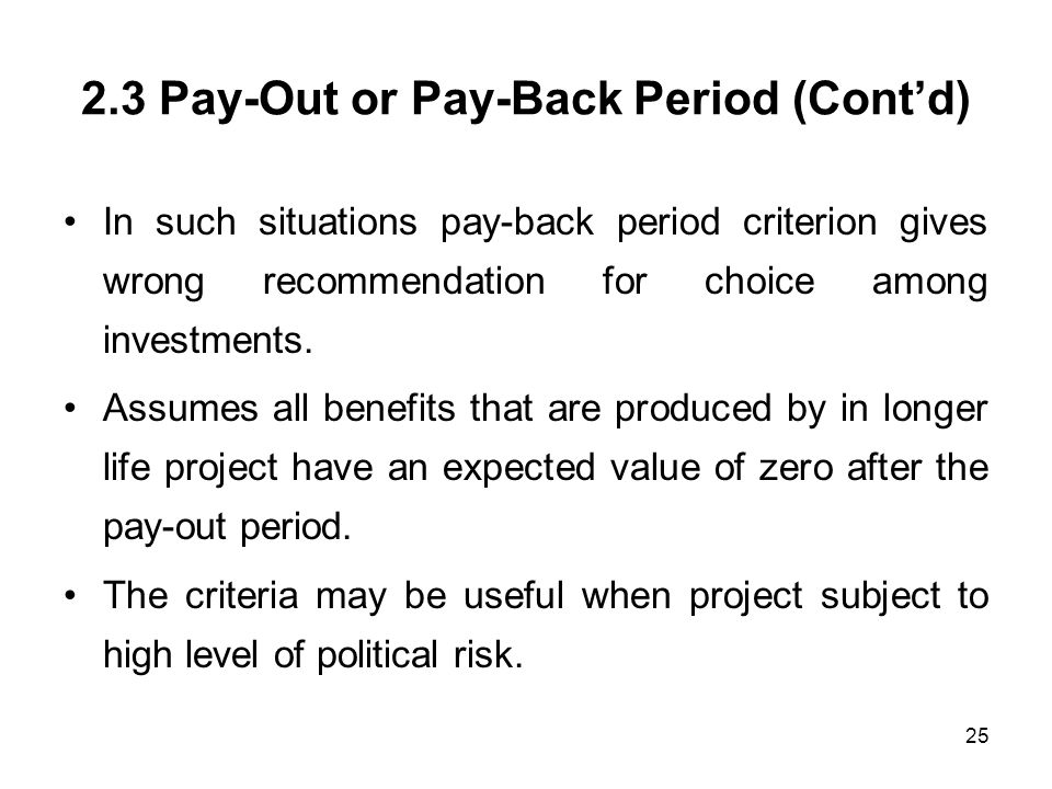 25 2.3 Pay-Out or Pay-Back Period (Contd) In such situations pay-back period criterion gives wrong recommendation for choice among investments. Assume