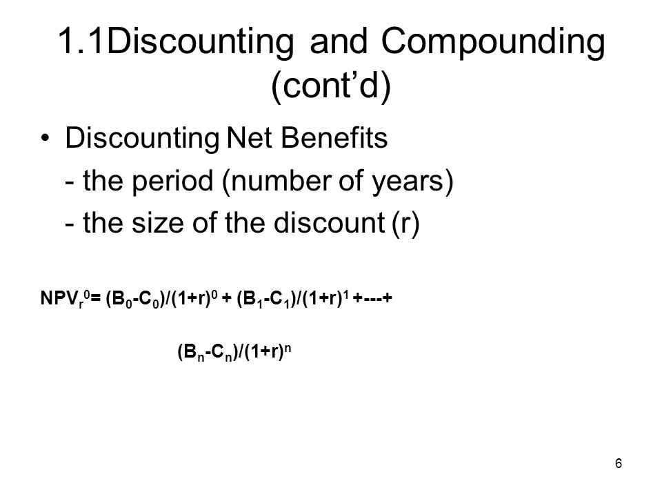 6 1.1Discounting and Compounding (contd) Discounting Net Benefits - the period (number of years) - the size of the discount (r) NPV r 0 = (B 0 -C 0 )/