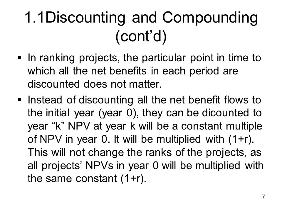 7 1.1Discounting and Compounding (contd) In ranking projects, the particular point in time to which all the net benefits in each period are discounted