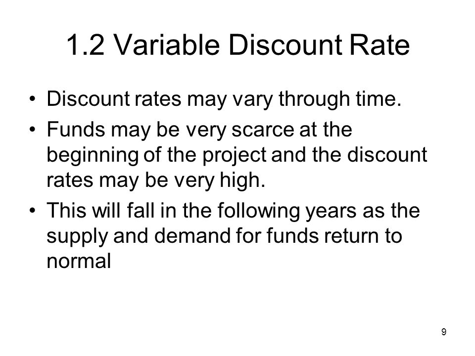 10 1.2 Variable Discount Rates Adjustment of Cost of Funds Through Time 012345 r0r0 r1r1 r2r2 r3r3 r4r4 r5r5 r *4*4 r *3*3 r *2*2 r *1*1 r *0*0 If funds currently are abnormally scarce Normal or historical average cost of funds If funds currently are abnormally abundant Years from present period 1/(1+r 1 ), 1/[(1+r 1 )(1+r 2 )] & 1/[(1+r 1 )(1+r 2 )(1+r 3 )] For variable discount rates r 1, r 2, & r 3 in years 1, 2, and 3, the discount factors are, respectively, as follows: