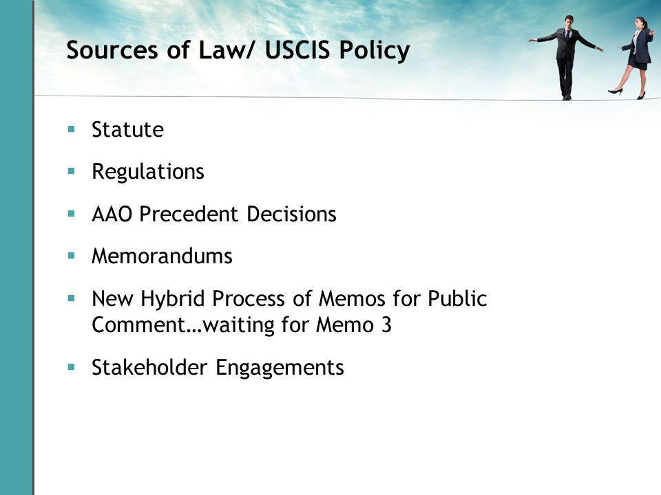 Sources of Law/ USCIS Policy Statute Regulations AAO Precedent Decisions Memorandums New Hybrid Process of Memos for Public Comment…waiting for Memo 3 Stakeholder Engagements