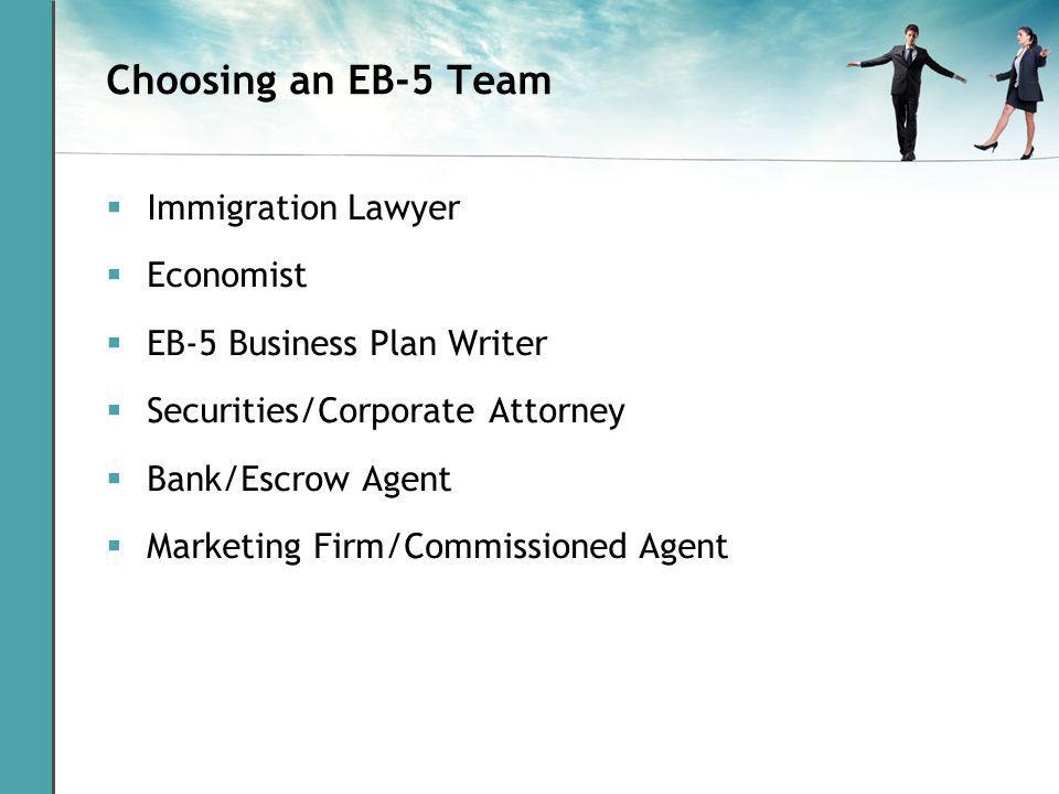 Choosing an EB-5 Team Immigration Lawyer Economist EB-5 Business Plan Writer Securities/Corporate Attorney Bank/Escrow Agent Marketing Firm/Commissioned Agent
