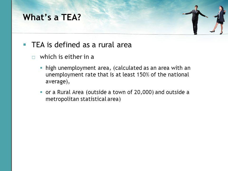 Whats a TEA? TEA is defined as a rural area which is either in a high unemployment area, (calculated as an area with an unemployment rate that is at l