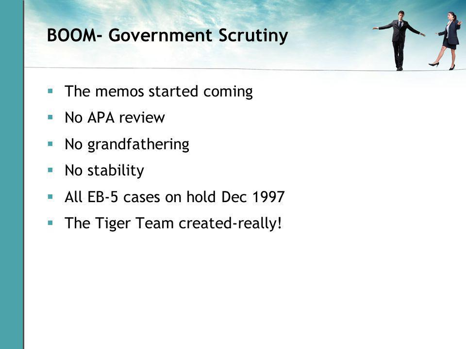 BOOM- Government Scrutiny The memos started coming No APA review No grandfathering No stability All EB-5 cases on hold Dec 1997 The Tiger Team created-really!