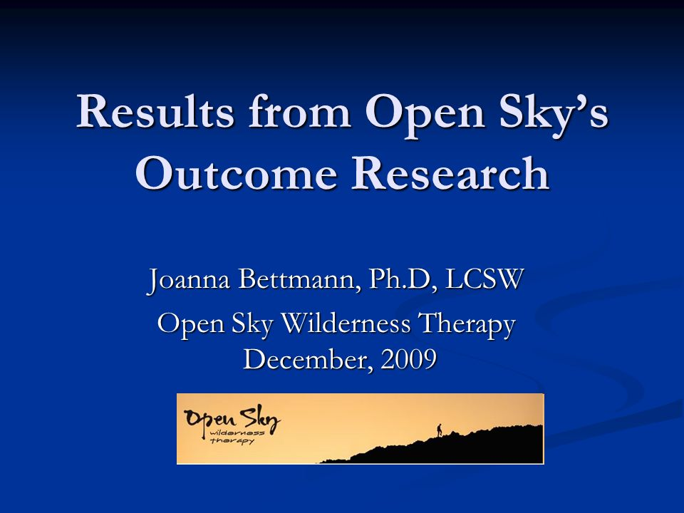 Results from Open Skys Outcome Research Joanna Bettmann, Ph.D, LCSW Open Sky Wilderness Therapy December, 2009