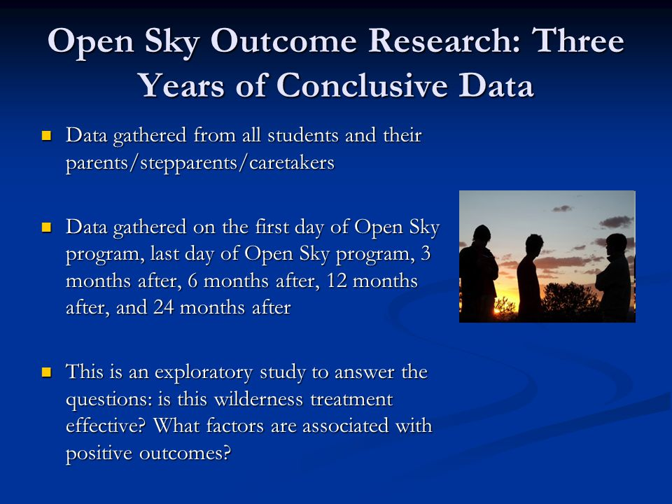 Open Sky Outcome Research: Three Years of Conclusive Data Data gathered from all students and their parents/stepparents/caretakers Data gathered from all students and their parents/stepparents/caretakers Data gathered on the first day of Open Sky program, last day of Open Sky program, 3 months after, 6 months after, 12 months after, and 24 months after Data gathered on the first day of Open Sky program, last day of Open Sky program, 3 months after, 6 months after, 12 months after, and 24 months after This is an exploratory study to answer the questions: is this wilderness treatment effective.
