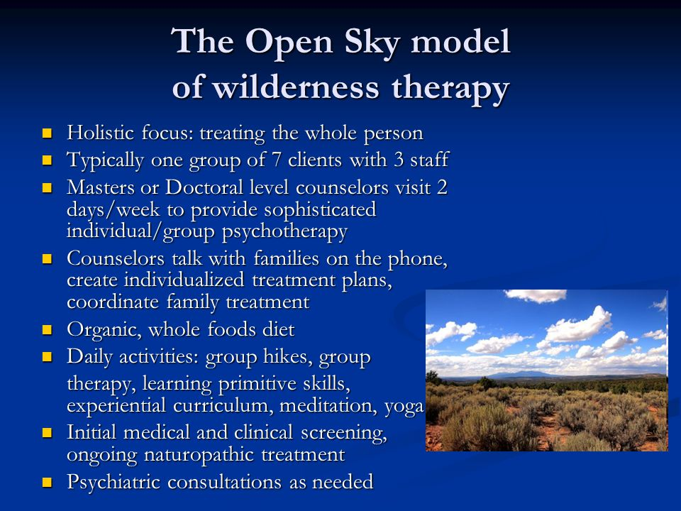 The Open Sky model of wilderness therapy Holistic focus: treating the whole person Holistic focus: treating the whole person Typically one group of 7